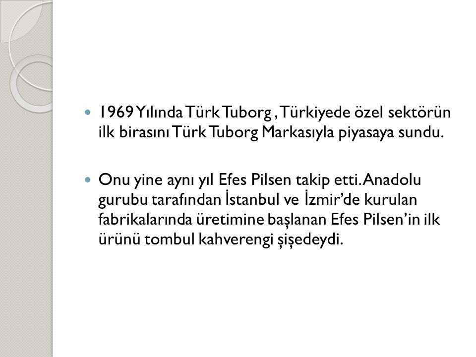  1969 Yılında Türk Tuborg, Türkiyede özel sektörün ilk birasını Türk Tuborg Markasıyla piyasaya sundu.  Onu yine aynı yıl Efes Pilsen takip etti. An