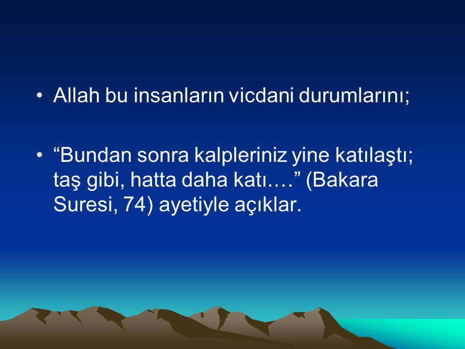 •Allah bu insanların vicdani durumlarını; • Bundan sonra kalpleriniz yine katılaştı; taş gibi, hatta daha katı.… (Bakara Suresi, 74) ayetiyle açıklar.