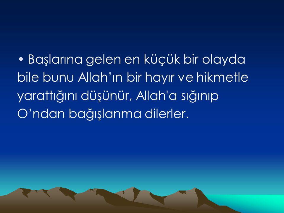 •Başlarına gelen en küçük bir olayda bile bunu Allah'ın bir hayır ve hikmetle yarattığını düşünür, Allah a sığınıp O'ndan bağışlanma dilerler.