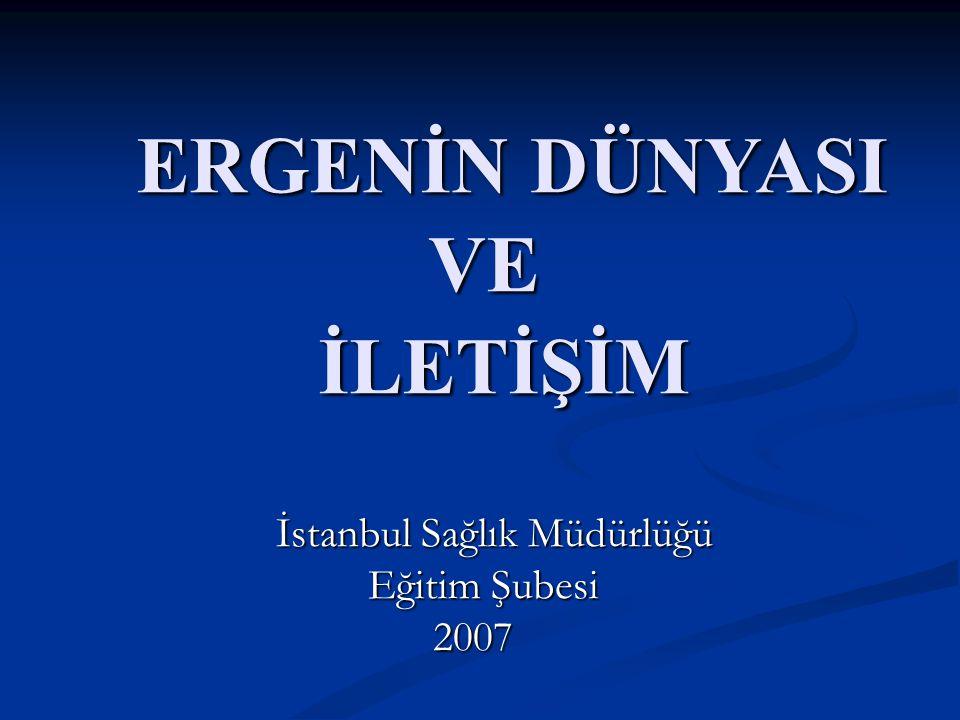 ERGENİN DÜNYASI ERGENİN DÜNYASI VE VE İLETİŞİM İLETİŞİM İstanbul Sağlık Müdürlüğü İstanbul Sağlık Müdürlüğü Eğitim Şubesi Eğitim Şubesi2007