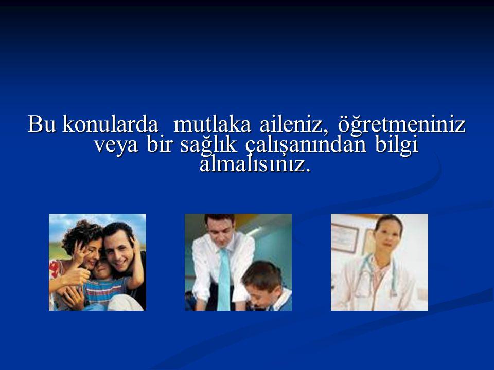 Bu konularda mutlaka aileniz, öğretmeniniz veya bir sağlık çalışanından bilgi almalısınız.