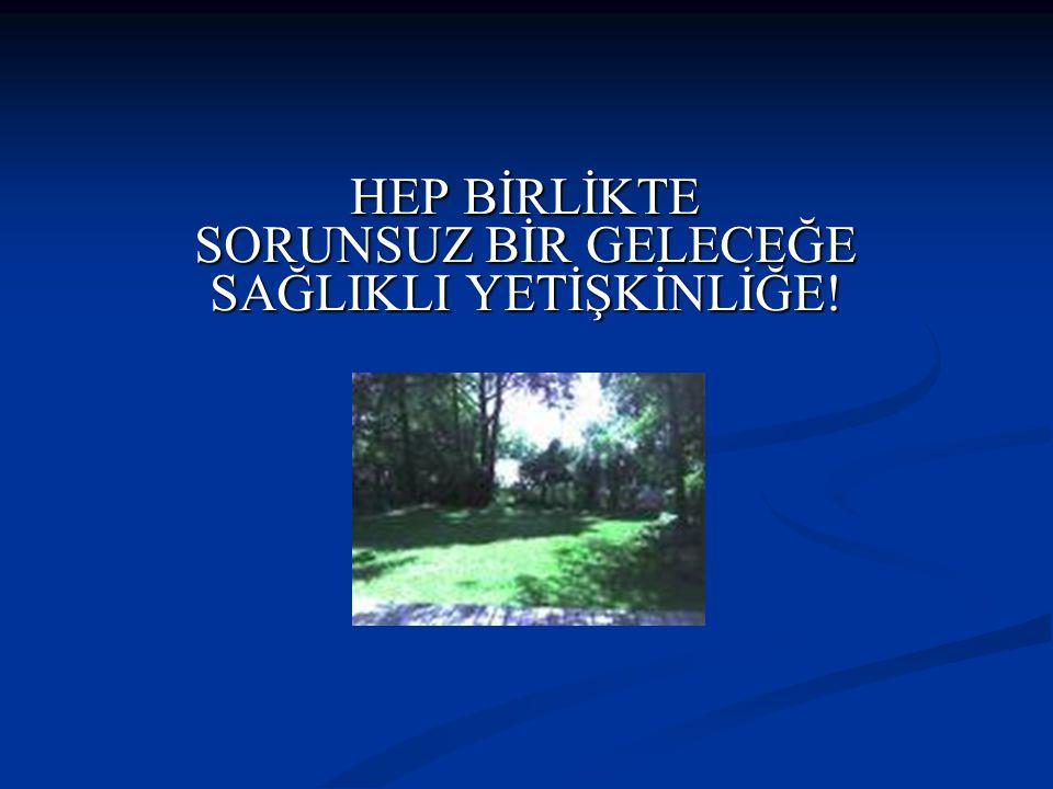 HEP BİRLİKTE SORUNSUZ BİR GELECEĞE SAĞLIKLI YETİŞKİNLİĞE!