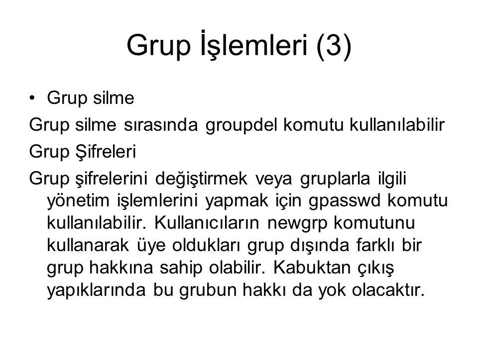 Grup İşlemleri (3) •Grup silme Grup silme sırasında groupdel komutu kullanılabilir Grup Şifreleri Grup şifrelerini değiştirmek veya gruplarla ilgili yönetim işlemlerini yapmak için gpasswd komutu kullanılabilir.