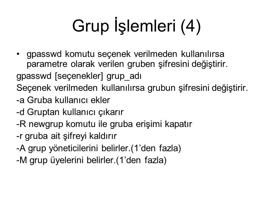 Grup İşlemleri (4) •gpasswd komutu seçenek verilmeden kullanılırsa parametre olarak verilen gruben şifresini değiştirir.