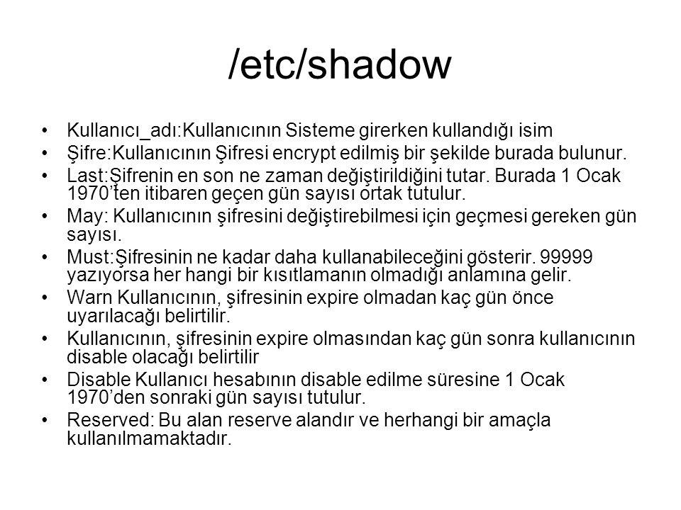 /etc/shadow •Kullanıcı_adı:Kullanıcının Sisteme girerken kullandığı isim •Şifre:Kullanıcının Şifresi encrypt edilmiş bir şekilde burada bulunur.