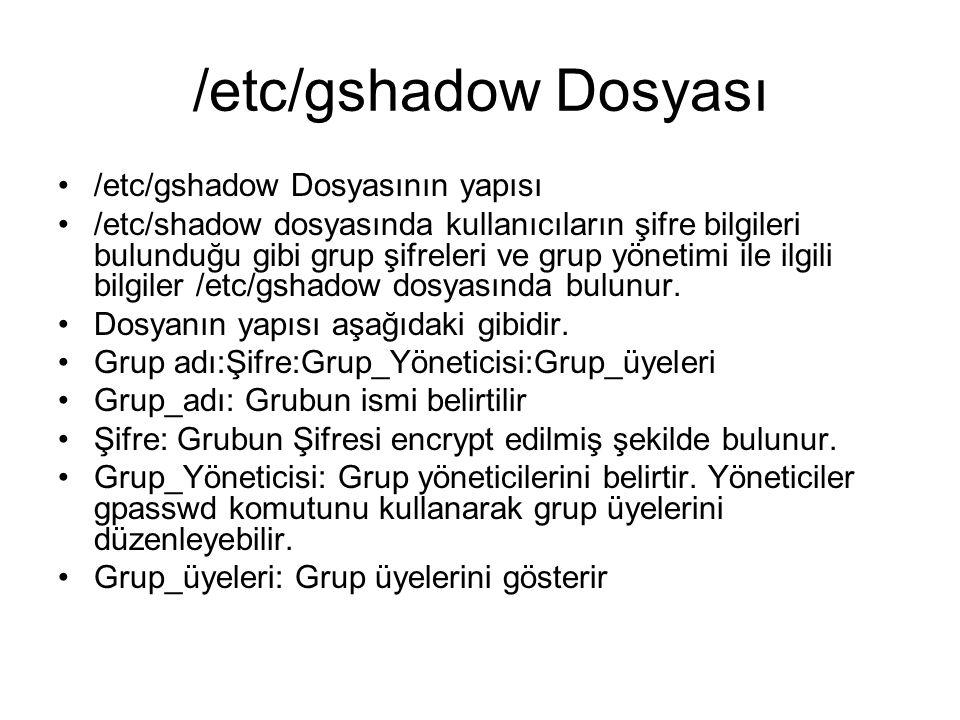 /etc/gshadow Dosyası •/etc/gshadow Dosyasının yapısı •/etc/shadow dosyasında kullanıcıların şifre bilgileri bulunduğu gibi grup şifreleri ve grup yönetimi ile ilgili bilgiler /etc/gshadow dosyasında bulunur.