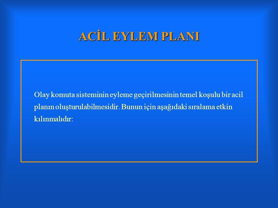 ACİL EYLEM PLANI Olay komuta sisteminin eyleme geçirilmesinin temel koşulu bir acil planın oluşturulabilmesidir. Bunun için aşağıdaki sıralama etkin k