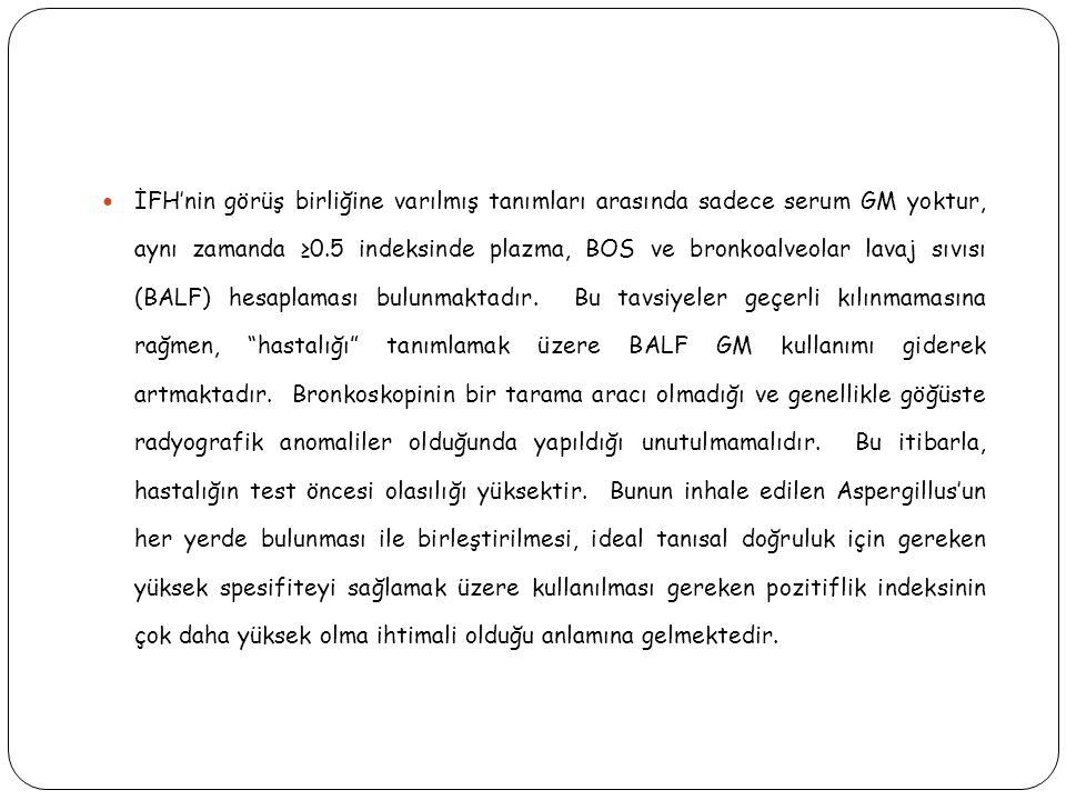  İFH'nin görüş birliğine varılmış tanımları arasında sadece serum GM yoktur, aynı zamanda ≥0.5 indeksinde plazma, BOS ve bronkoalveolar lavaj sıvısı