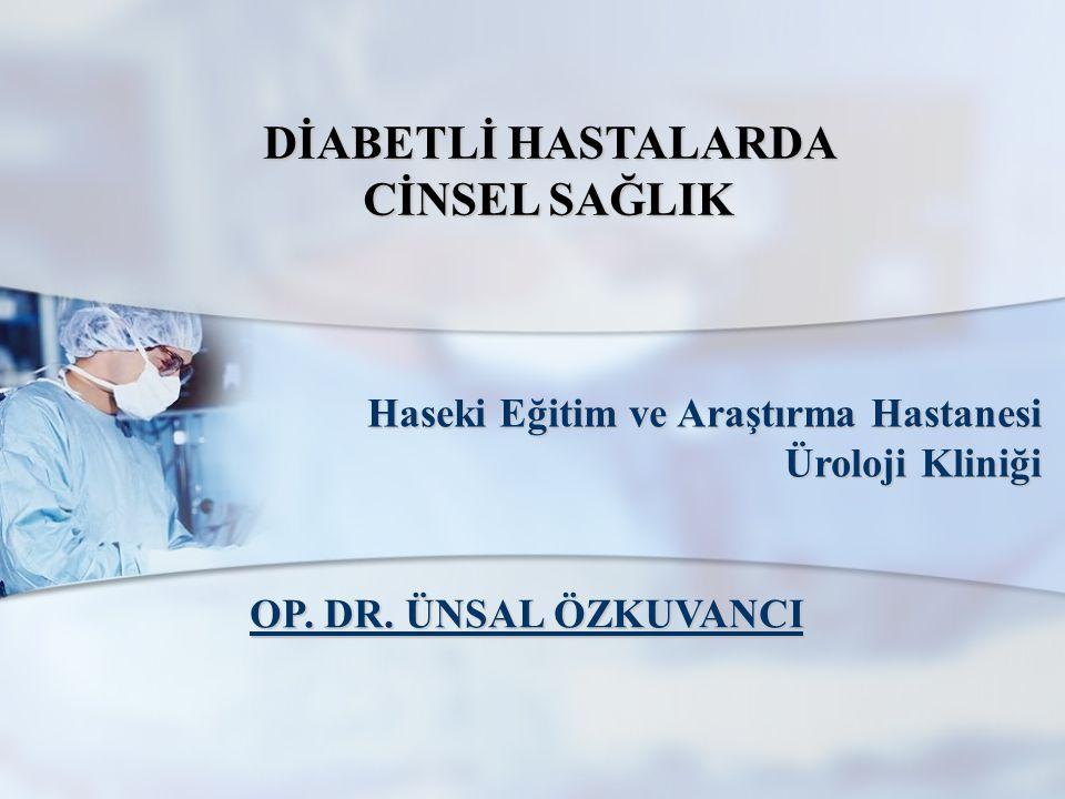 DİABETLİ HASTALARDA CİNSEL SAĞLIK Haseki Eğitim ve Araştırma Hastanesi Üroloji Kliniği OP. DR. ÜNSAL ÖZKUVANCI