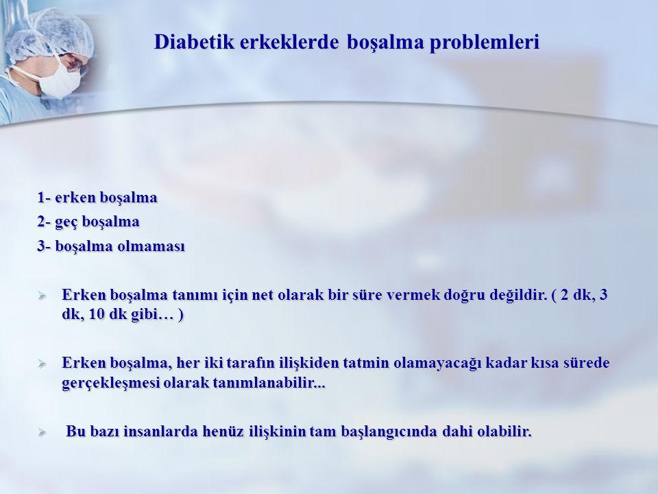 Diabetik erkeklerde boşalma problemleri 1- erken boşalma 2- geç boşalma 3- boşalma olmaması  Erken boşalma tanımı için net olarak bir süre vermek doğ