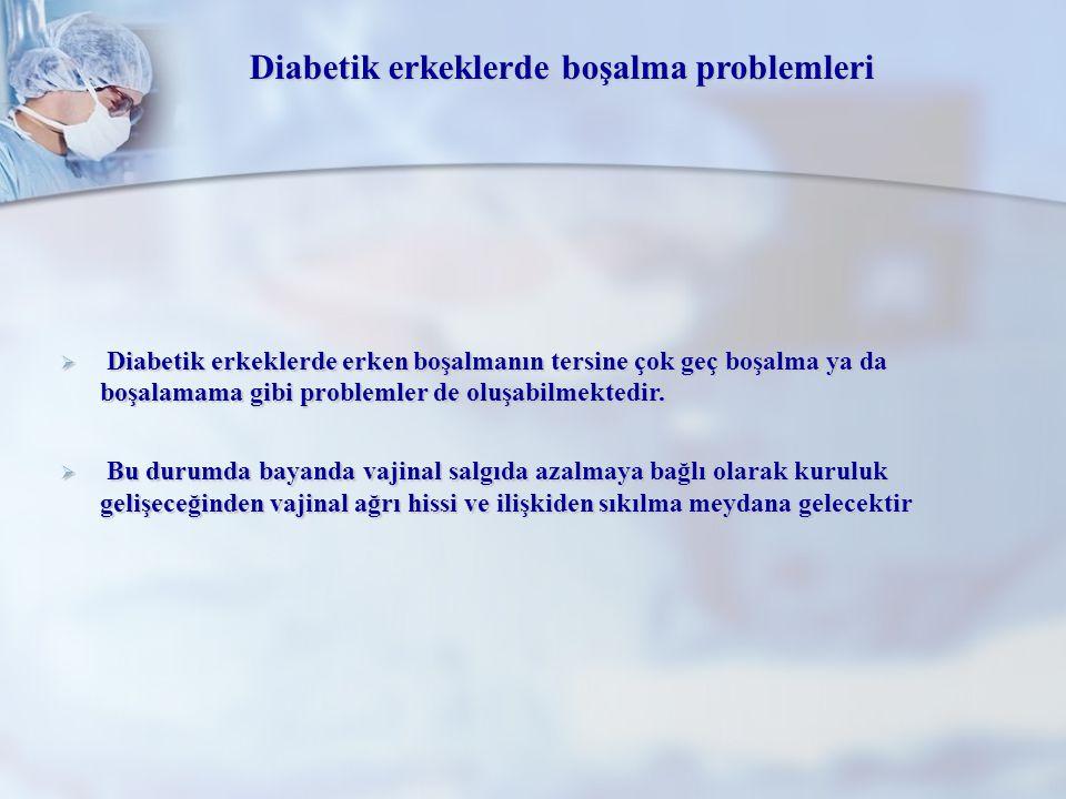 Diabetik erkeklerde boşalma problemleri  Diabetik erkeklerde erken boşalmanın tersine çok geç boşalma ya da boşalamama gibi problemler de oluşabilmek