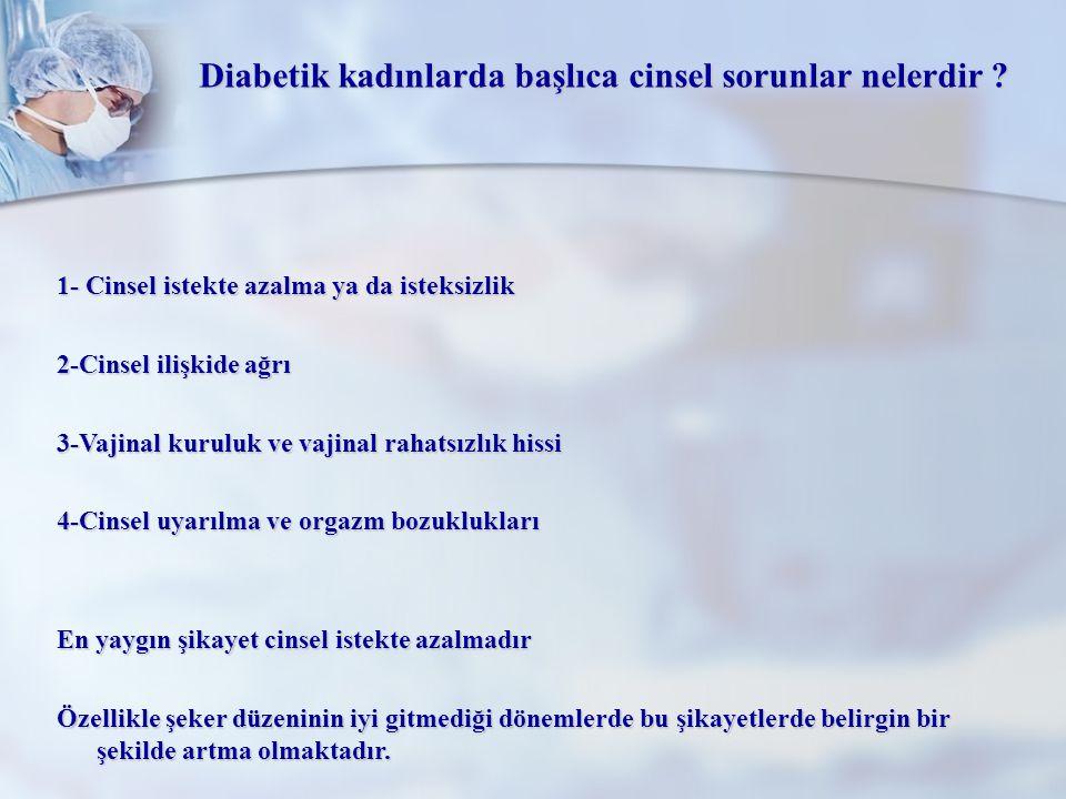Diabetik kadınlarda başlıca cinsel sorunlar nelerdir ? 1- Cinsel istekte azalma ya da isteksizlik 2-Cinsel ilişkide ağrı 3-Vajinal kuruluk ve vajinal