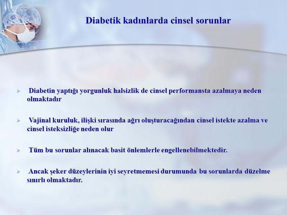 Diabetik kadınlarda cinsel sorunlar  Diabetin yaptığı yorgunluk halsizlik de cinsel performansta azalmaya neden olmaktadır  Vajinal kuruluk, ilişki