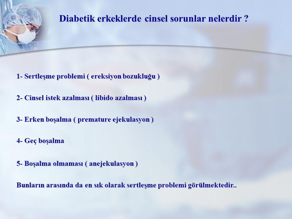 Diabetik erkeklerde cinsel sorunlar nelerdir ? 1- Sertleşme problemi ( ereksiyon bozukluğu ) 2- Cinsel istek azalması ( libido azalması ) 3- Erken boş