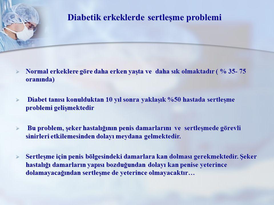 Diabetik erkeklerde sertleşme problemi  Normal erkeklere göre daha erken yaşta ve daha sık olmaktadır ( % 35- 75 oranında)  Diabet tanısı konuldukta