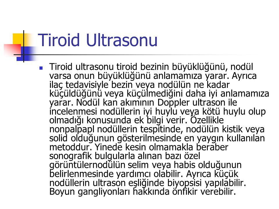 Tiroid Ultrasonu  Tiroid ultrasonu tiroid bezinin büyüklüğünü, nodül varsa onun büyüklüğünü anlamamıza yarar. Ayrıca ilaç tedavisiyle bezin veya nodü