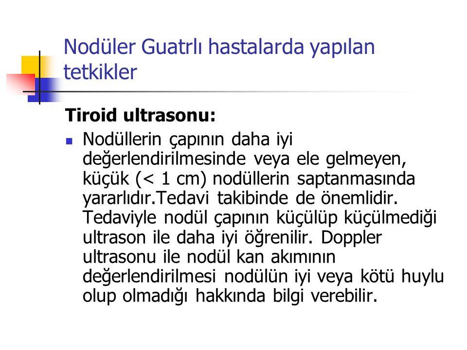 Nodüler Guatrlı hastalarda yapılan tetkikler Tiroid ultrasonu:  Nodüllerin çapının daha iyi değerlendirilmesinde veya ele gelmeyen, küçük (< 1 cm) no