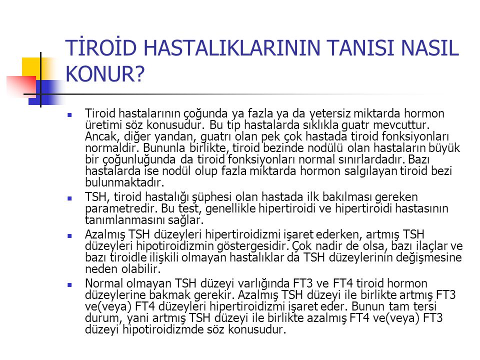 TİROİD HASTALIKLARININ TANISI NASIL KONUR?  Tiroid hastalarının çoğunda ya fazla ya da yetersiz miktarda hormon üretimi söz konusudur. Bu tip hastala