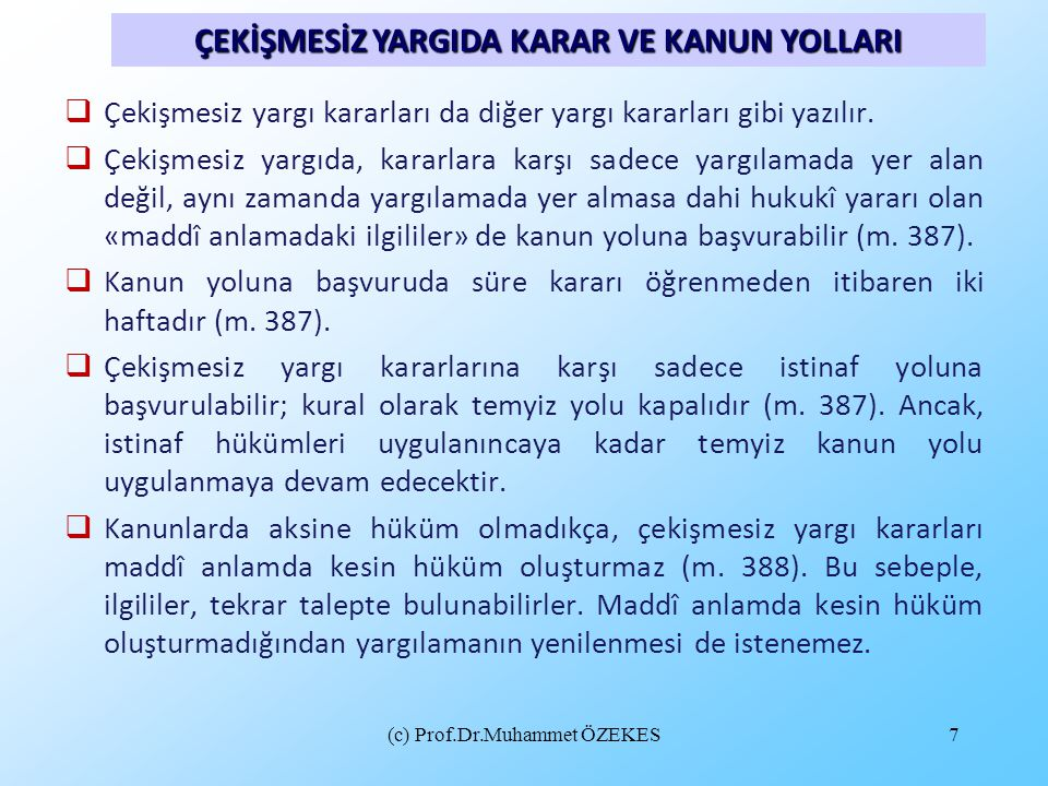 (c) Prof.Dr.Muhammet ÖZEKES7  Çekişmesiz yargı kararları da diğer yargı kararları gibi yazılır.  Çekişmesiz yargıda, kararlara karşı sadece yargılam