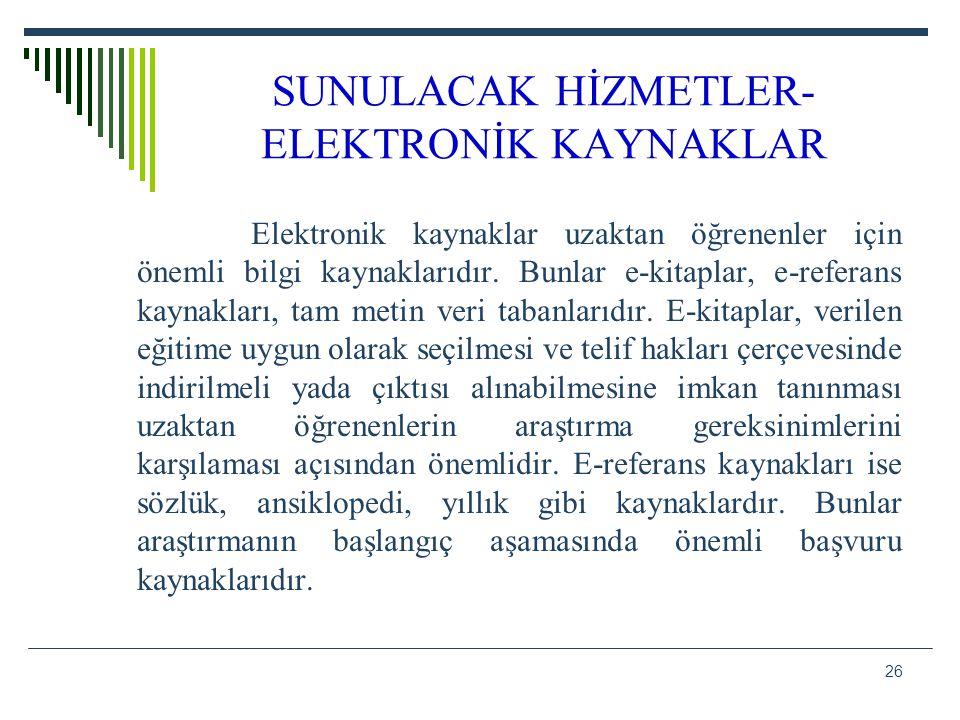 26 SUNULACAK HİZMETLER- ELEKTRONİK KAYNAKLAR Elektronik kaynaklar uzaktan öğrenenler için önemli bilgi kaynaklarıdır. Bunlar e-kitaplar, e-referans ka