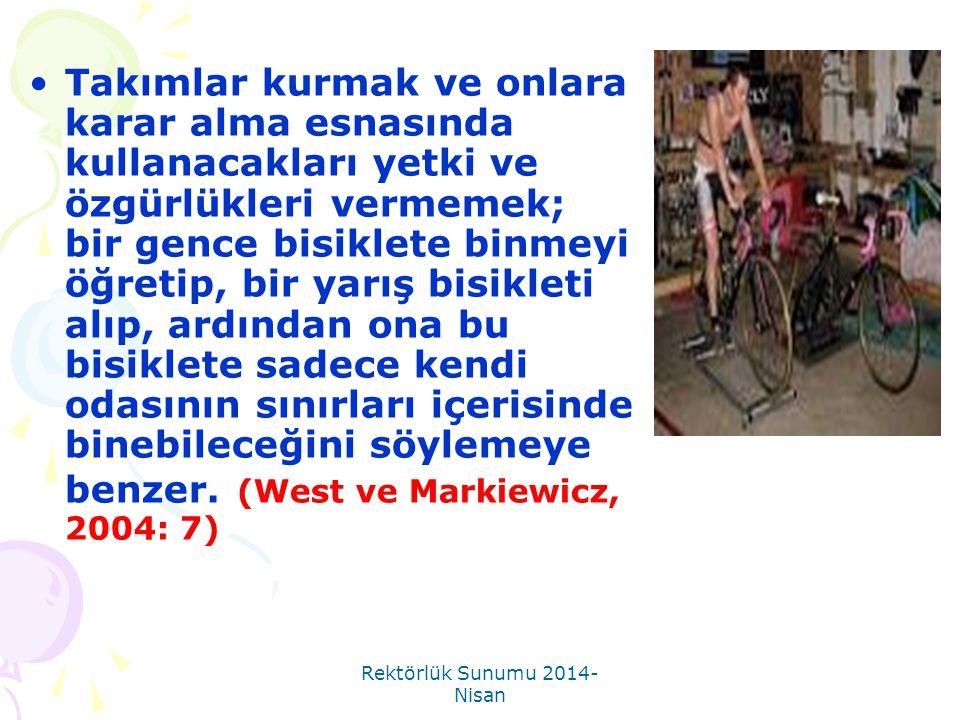 Rektörlük Sunumu 2014- Nisan •Takımlar kurmak ve onlara karar alma esnasında kullanacakları yetki ve özgürlükleri vermemek; bir gence bisiklete binmey