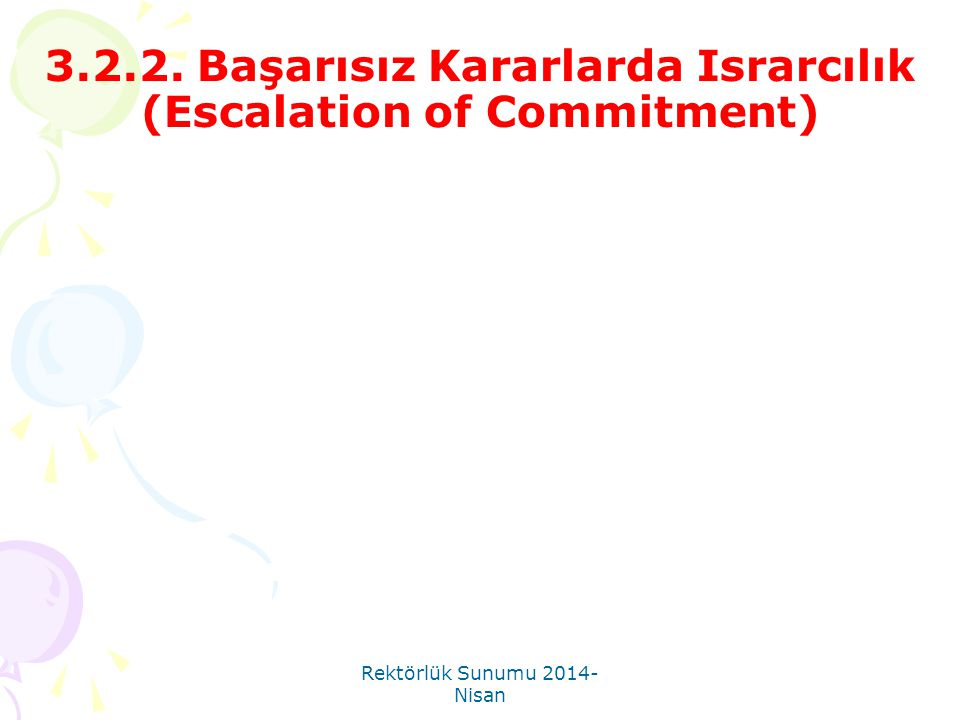 Rektörlük Sunumu 2014- Nisan 3.2.2. Başarısız Kararlarda Israrcılık (Escalation of Commitment)