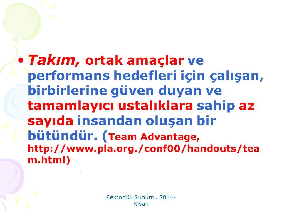 Rektörlük Sunumu 2014- Nisan •Takım, ortak amaçlar ve performans hedefleri için çalışan, birbirlerine güven duyan ve tamamlayıcı ustalıklara sahip az