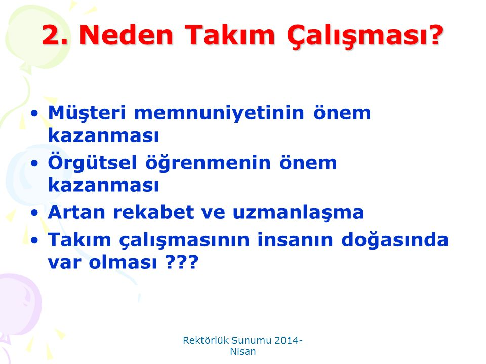 Rektörlük Sunumu 2014- Nisan 2. Neden Takım Çalışması? •Müşteri memnuniyetinin önem kazanması •Örgütsel öğrenmenin önem kazanması •Artan rekabet ve uz