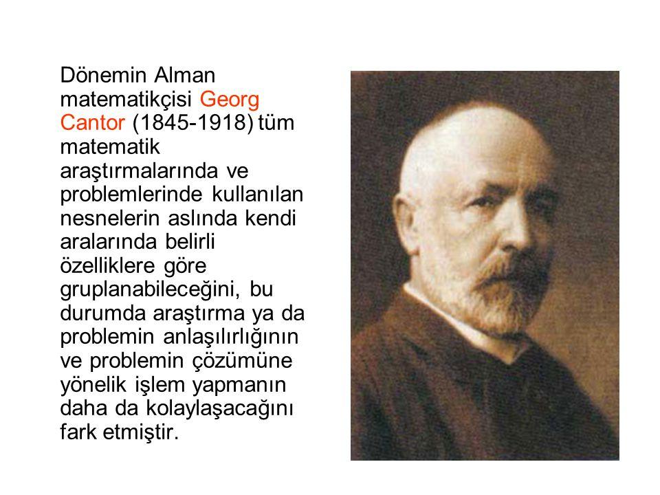 Dönemin Alman matematikçisi Georg Cantor (1845-1918) tüm matematik araştırmalarında ve problemlerinde kullanılan nesnelerin aslında kendi aralarında b