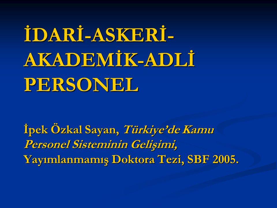 İDARİ-ASKERİ- AKADEMİK-ADLİ PERSONEL İpek Özkal Sayan, Türkiye'de Kamu Personel Sisteminin Gelişimi, Yayımlanmamış Doktora Tezi, SBF 2005.