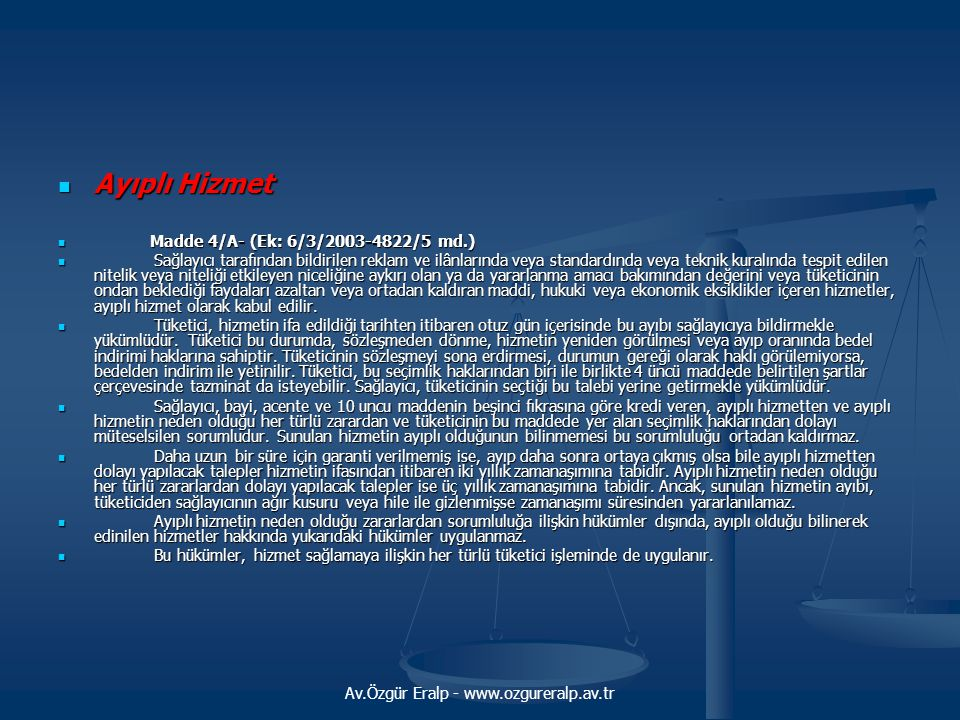 Av.Özgür Eralp - www.ozgureralp.av.tr  Ayıplı Hizmet  Madde 4/A- (Ek: 6/3/2003-4822/5 md.)  Sağlayıcı tarafından bildirilen reklam ve ilânlarında veya standardında veya teknik kuralında tespit edilen nitelik veya niteliği etkileyen niceliğine aykırı olan ya da yararlanma amacı bakımından değerini veya tüketicinin ondan beklediği faydaları azaltan veya ortadan kaldıran maddi, hukuki veya ekonomik eksiklikler içeren hizmetler, ayıplı hizmet olarak kabul edilir.