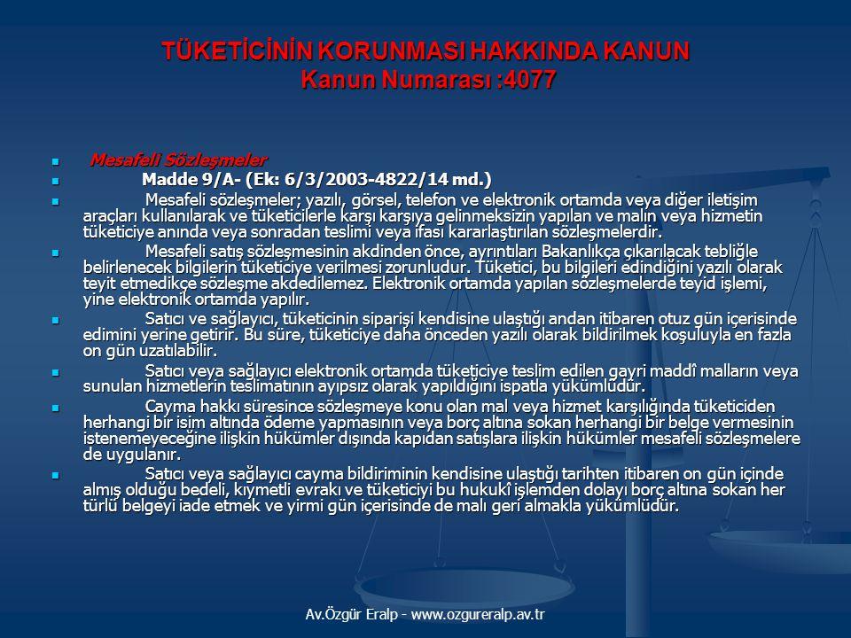 Av.Özgür Eralp - www.ozgureralp.av.tr TÜKETİCİNİN KORUNMASI HAKKINDA KANUN Kanun Numarası :4077 TÜKETİCİNİN KORUNMASI HAKKINDA KANUN Kanun Numarası :4077  Mesafeli Sözleşmeler  Madde 9/A- (Ek: 6/3/2003-4822/14 md.)  Mesafeli sözleşmeler; yazılı, görsel, telefon ve elektronik ortamda veya diğer iletişim araçları kullanılarak ve tüketicilerle karşı karşıya gelinmeksizin yapılan ve malın veya hizmetin tüketiciye anında veya sonradan teslimi veya ifası kararlaştırılan sözleşmelerdir.
