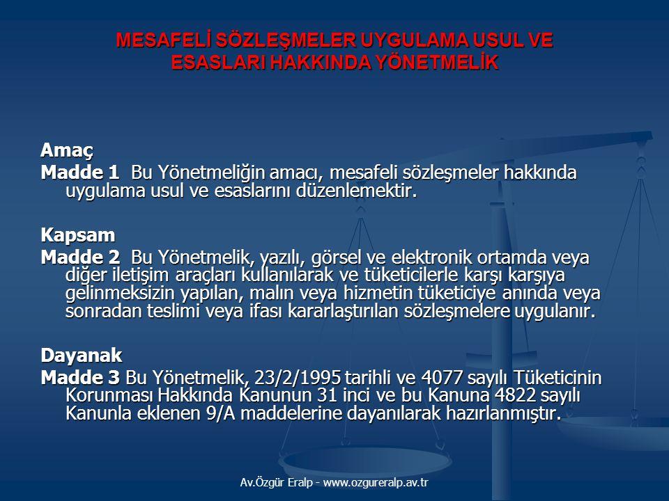 Av.Özgür Eralp - www.ozgureralp.av.tr MESAFELİ SÖZLEŞMELER UYGULAMA USUL VE ESASLARI HAKKINDA YÖNETMELİK Tanımlar Madde 4 Bu Yönetmeliğin uygulanmasında; a) Bakanlık: Sanayi ve Ticaret Bakanlığını, b) Bakan: Sanayi ve Ticaret Bakanını, c) Mal: Alış-verişe konu olan taşınır eşyayı, konut ve tatil amaçlı taşınmaz malları ve elektronik ortamda kullanılmak üzere hazırlanan yazılım, ses, görüntü ve benzeri gayri maddi malları, d) Hizmet: Bir ücret veya menfaat karşılığında yapılan mal sağlama dışındaki her türlü faaliyeti, e) Satıcı: Kamu tüzel kişileri de dahil olmak üzere ticari veya mesleki faaliyetleri kapsamında tüketiciye mal sunan gerçek veya tüzel kişileri, f) Sağlayıcı: Kamu tüzel kişileri de dahil olmak üzere ticari veya mesleki faaliyetleri kapsamında tüketiciye hizmet sunan gerçek veya tüzel kişileri, g) Tüketici: Bir mal veya hizmeti ticari veya mesleki olmayan amaçlarla edinen, kullanan veya yararlanan gerçek ya da tüzel kişiyi, h) Kredi veren: Mevzuatları gereği tüketicilere nakit kredi vermeye yetkili olan banka, özel finans kuruluşu ve finansman şirketlerini, ı) Mesafeli Sözleşme: Yazılı, görsel, telefon ve elektronik ortamda veya diğer iletişim araçları kullanılarak ve tüketicilerle karşı karşıya gelinmeksizin yapılan ve malın veya hizmetin tüketiciye anında veya sonradan teslimi veya ifası kararlaştırılan sözleşmeleri, ifade eder.