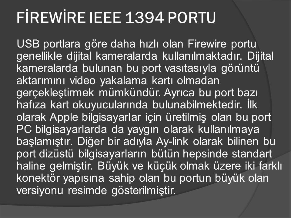 FİREWİRE IEEE 1394 PORTU USB portlara göre daha hızlı olan Firewire portu genellikle dijital kameralarda kullanılmaktadır. Dijital kameralarda bulunan