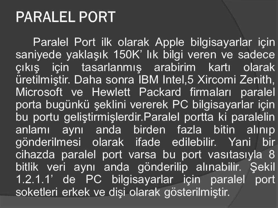 PARALEL PORT Paralel Port ilk olarak Apple bilgisayarlar için saniyede yaklaşık 150K' lık bilgi veren ve sadece çıkış için tasarlanmış arabirim kartı