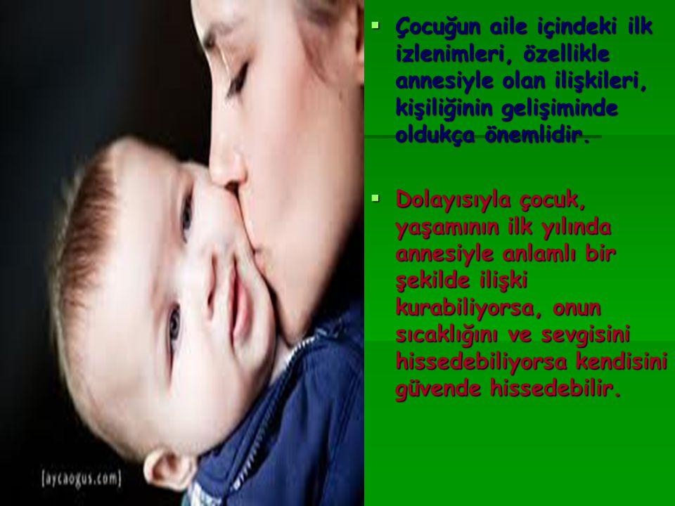  Çocuğun aile içindeki ilk izlenimleri, özellikle annesiyle olan ilişkileri, kişiliğinin gelişiminde oldukça önemlidir.  Dolayısıyla çocuk, yaşamını