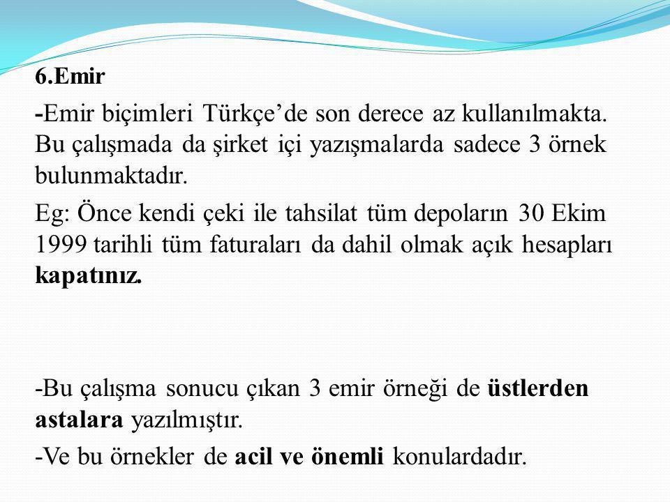 6.Emir -Emir biçimleri Türkçe'de son derece az kullanılmakta. Bu çalışmada da şirket içi yazışmalarda sadece 3 örnek bulunmaktadır. Eg: Önce kendi çek