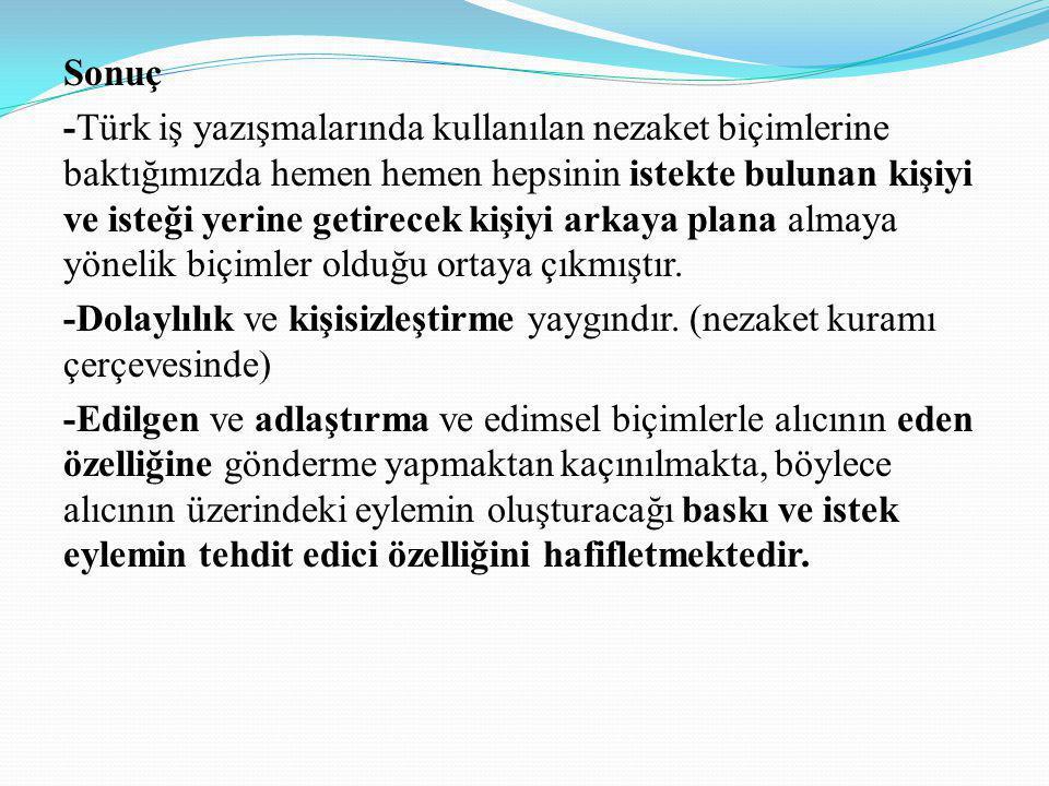 Sonuç -Türk iş yazışmalarında kullanılan nezaket biçimlerine baktığımızda hemen hemen hepsinin istekte bulunan kişiyi ve isteği yerine getirecek kişiy