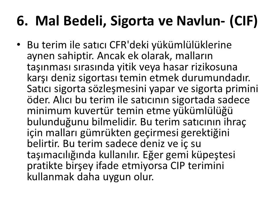 6. Mal Bedeli, Sigorta ve Navlun- (CIF) • Bu terim ile satıcı CFR'deki yükümlülüklerine aynen sahiptir. Ancak ek olarak, malların taşınması sırasında