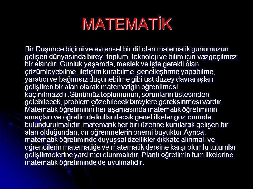 MATEMATİK Bir Düşünce biçimi ve evrensel bir dil olan matematik günümüzün gelişen dünyasında birey, toplum, teknoloji ve bilim için vazgeçilmez bir alandır.