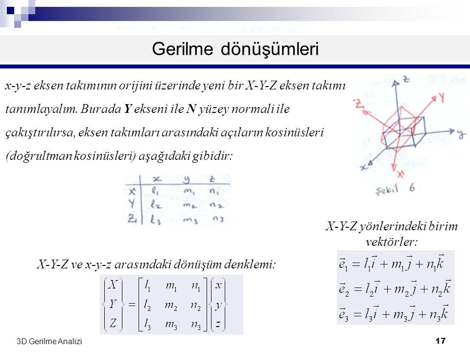 3D Gerilme Analizi 17 Gerilme dönüşümleri x-y-z eksen takımının orijini üzerinde yeni bir X-Y-Z eksen takımı tanımlayalım. Burada Y ekseni ile N yüzey