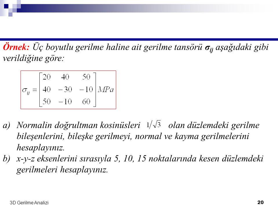 3D Gerilme Analizi 20 Örnek: Üç boyutlu gerilme haline ait gerilme tansörü σ ij aşağıdaki gibi verildiğine göre: a)Normalin doğrultman kosinüsleri ola