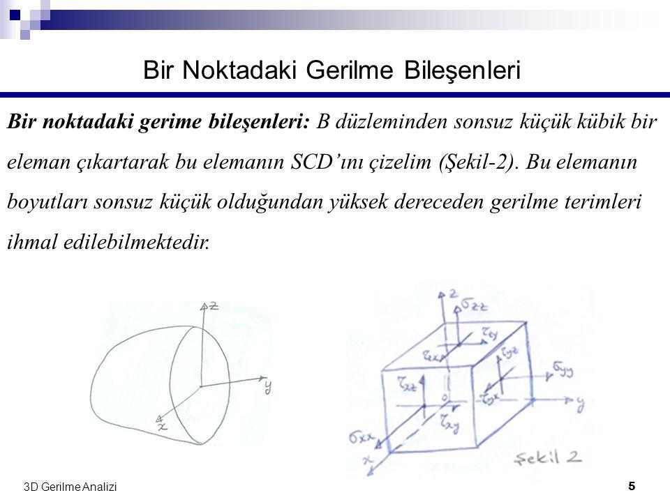 3D Gerilme Analizi 5 Bir Noktadaki Gerilme Bileşenleri Bir noktadaki gerime bileşenleri: B düzleminden sonsuz küçük kübik bir eleman çıkartarak bu ele