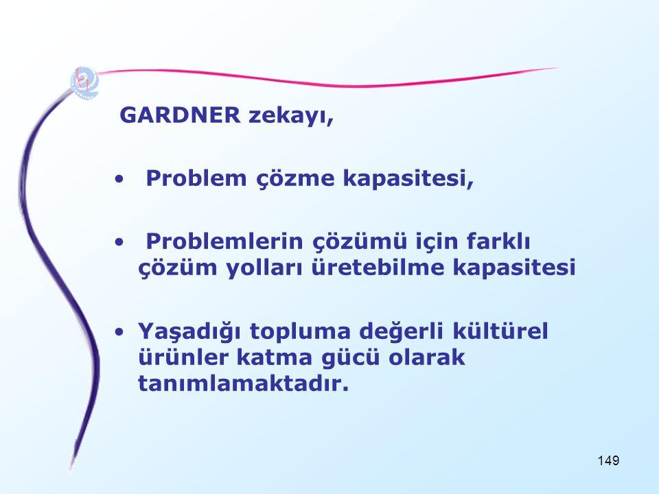 149 GARDNER zekayı, • Problem çözme kapasitesi, • Problemlerin çözümü için farklı çözüm yolları üretebilme kapasitesi •Yaşadığı topluma değerli kültür