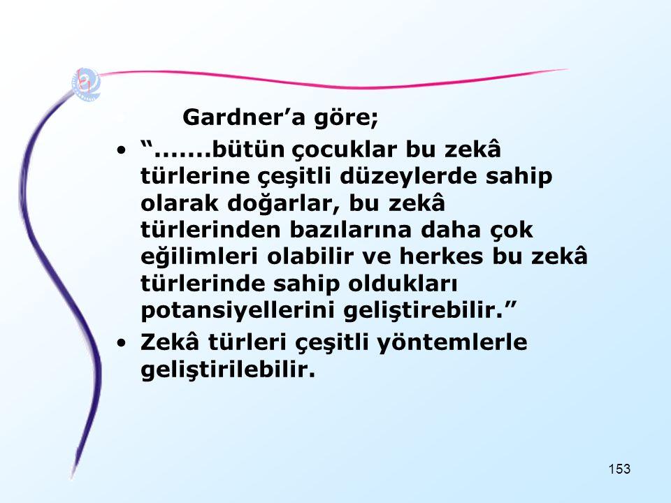 """153 •Gardner'a göre; •"""".......bütün çocuklar bu zekâ türlerine çeşitli düzeylerde sahip olarak doğarlar, bu zekâ türlerinden bazılarına daha çok eğili"""