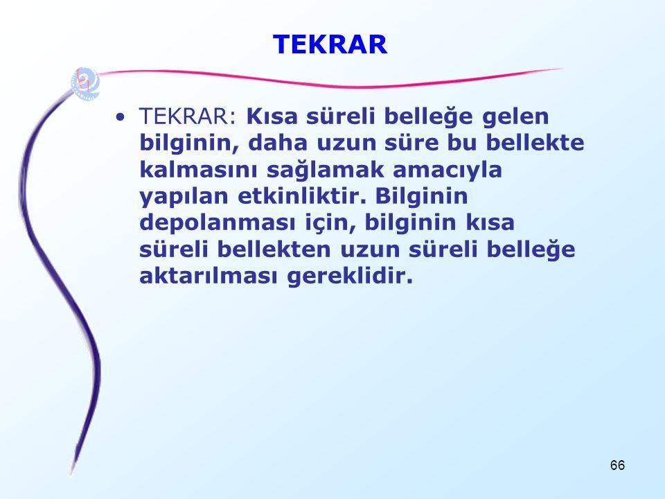 66 TEKRAR •TEKRAR: Kısa süreli belleğe gelen bilginin, daha uzun süre bu bellekte kalmasını sağlamak amacıyla yapılan etkinliktir. Bilginin depolanmas