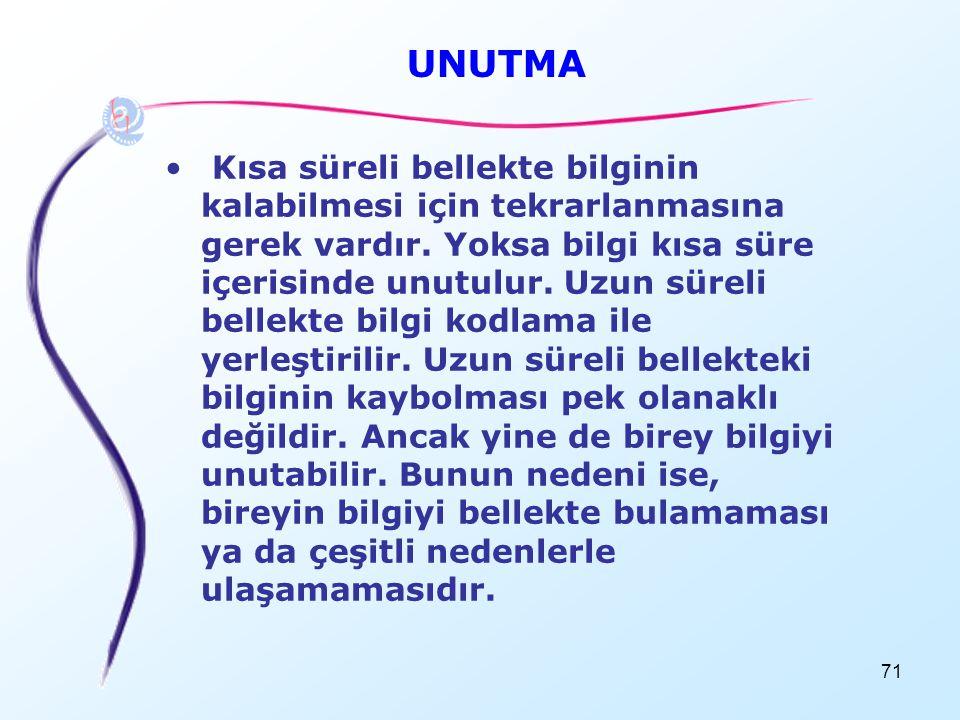 71 UNUTMA • Kısa süreli bellekte bilginin kalabilmesi için tekrarlanmasına gerek vardır. Yoksa bilgi kısa süre içerisinde unutulur. Uzun süreli bellek