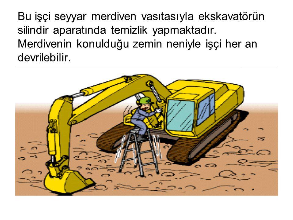 Bu işçi seyyar merdiven vasıtasıyla ekskavatörün silindir aparatında temizlik yapmaktadır. Merdivenin konulduğu zemin neniyle işçi her an devrilebilir