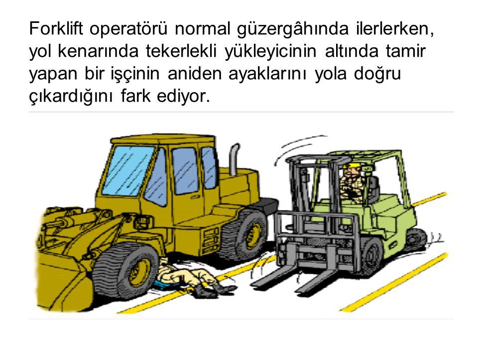 Forklift operatörü normal güzergâhında ilerlerken, yol kenarında tekerlekli yükleyicinin altında tamir yapan bir işçinin aniden ayaklarını yola doğru