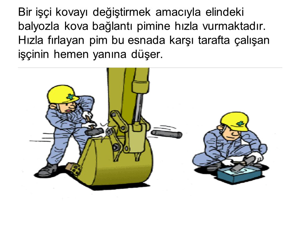 Bir işçi kovayı değiştirmek amacıyla elindeki balyozla kova bağlantı pimine hızla vurmaktadır. Hızla fırlayan pim bu esnada karşı tarafta çalışan işçi